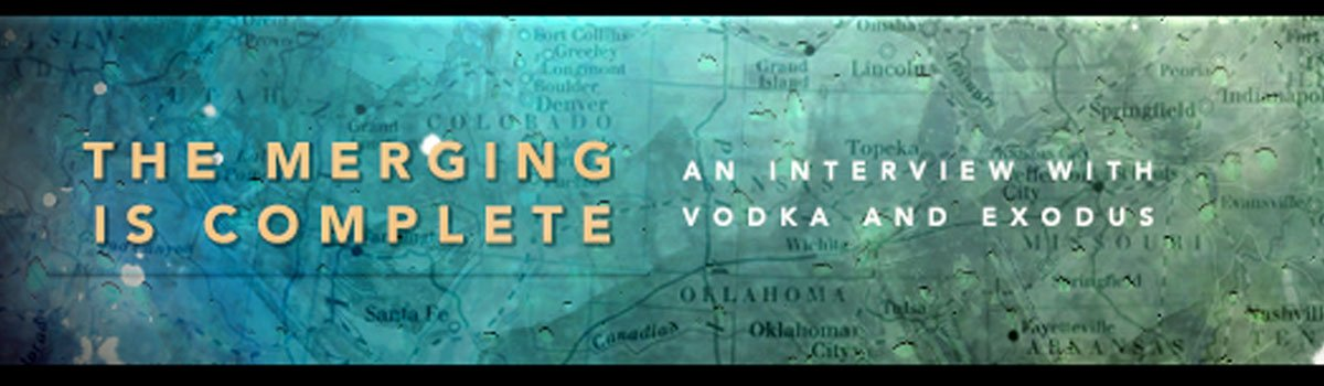The Merging Is Complete: A Word with vodka and Exodus